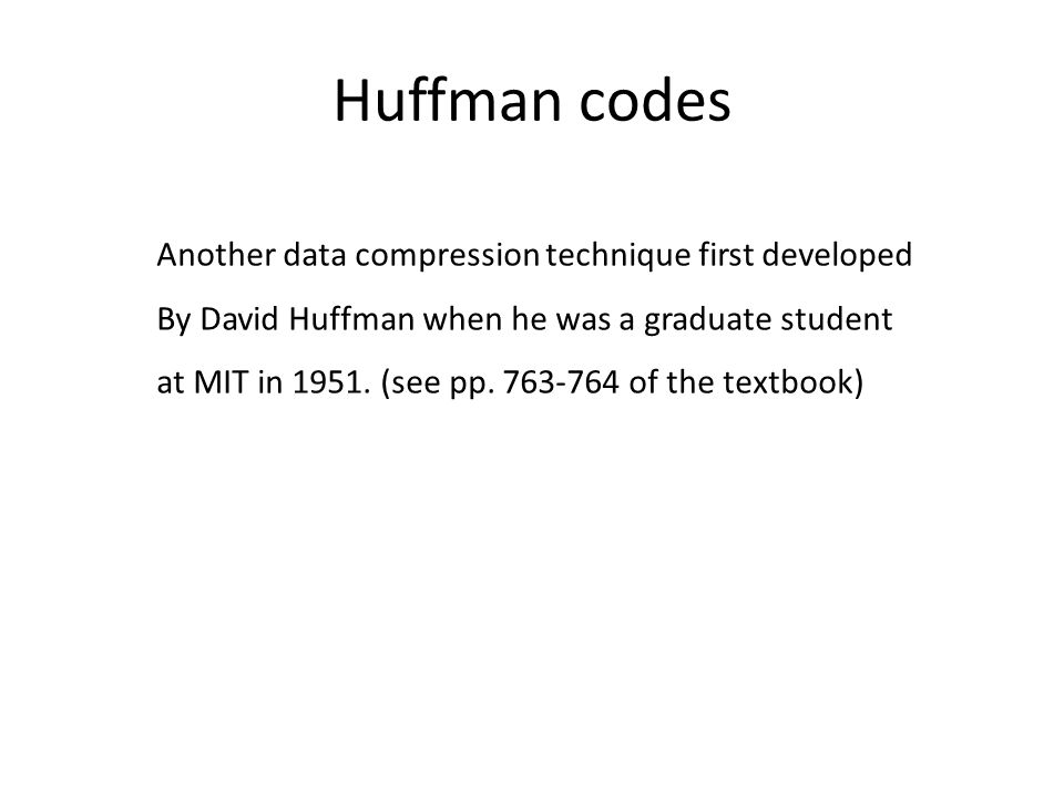 Huffman codes Another data compression technique first developed By David Huffman when he was a graduate student at MIT in 1951.