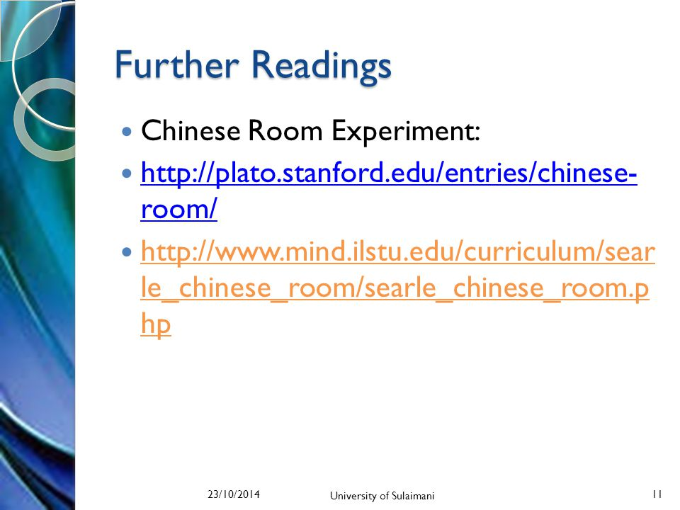 Further Readings Chinese Room Experiment: http://plato.stanford.edu/entries/chinese- room/ http://plato.stanford.edu/entries/chinese- room/ http://www.mind.ilstu.edu/curriculum/sear le_chinese_room/searle_chinese_room.p hp 23/10/2014 University of Sulaimani 11