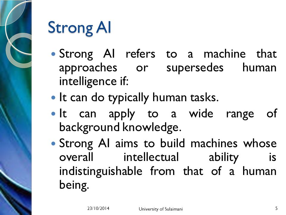 Strong AI Strong AI refers to a machine that approaches or supersedes human intelligence if: It can do typically human tasks.
