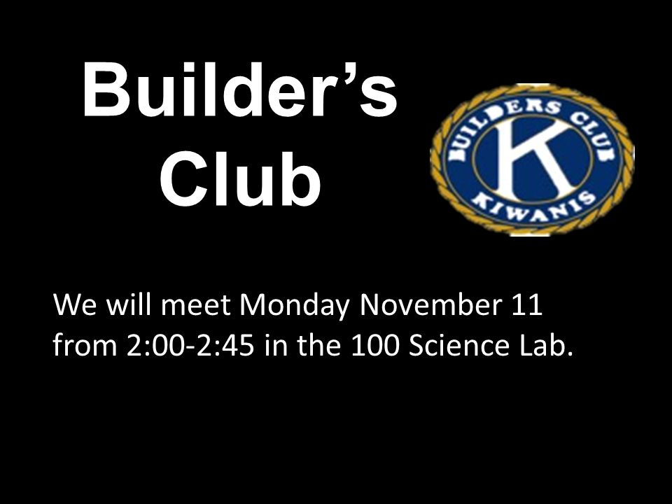 Builder's Club We will meet Monday November 11 from 2:00-2:45 in the 100 Science Lab.