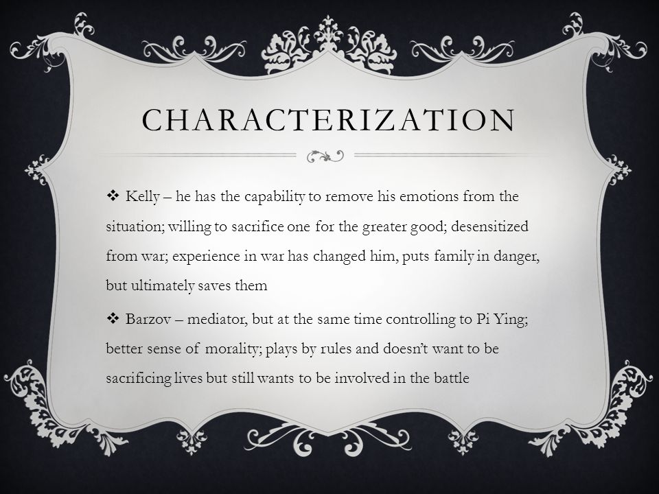 CHARACTERIZATION  Kelly – he has the capability to remove his emotions from the situation; willing to sacrifice one for the greater good; desensitized from war; experience in war has changed him, puts family in danger, but ultimately saves them  Barzov – mediator, but at the same time controlling to Pi Ying; better sense of morality; plays by rules and doesn't want to be sacrificing lives but still wants to be involved in the battle
