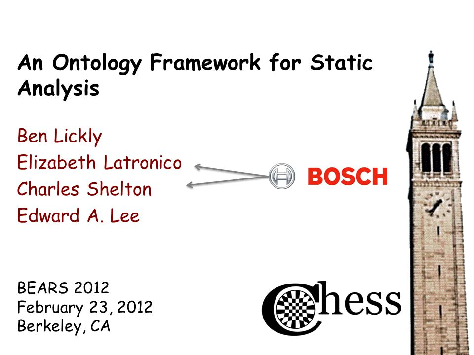 BEARS 2012 February 23, 2012 Berkeley, CA An Ontology Framework for Static Analysis Ben Lickly Elizabeth Latronico Charles Shelton Edward A.