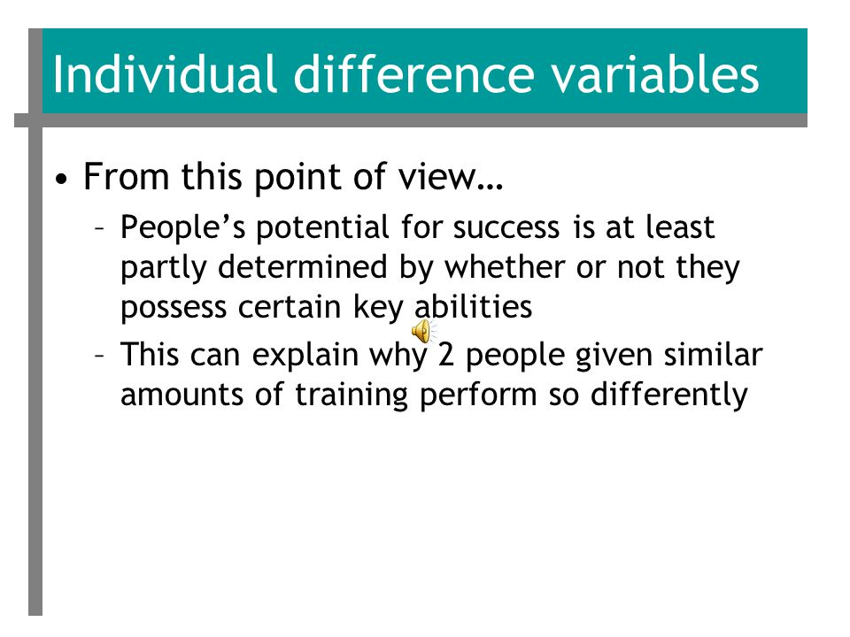 Individual difference variables From this point of view… –People's potential for success is at least partly determined by whether or not they possess certain key abilities –This can explain why 2 people given similar amounts of training perform so differently