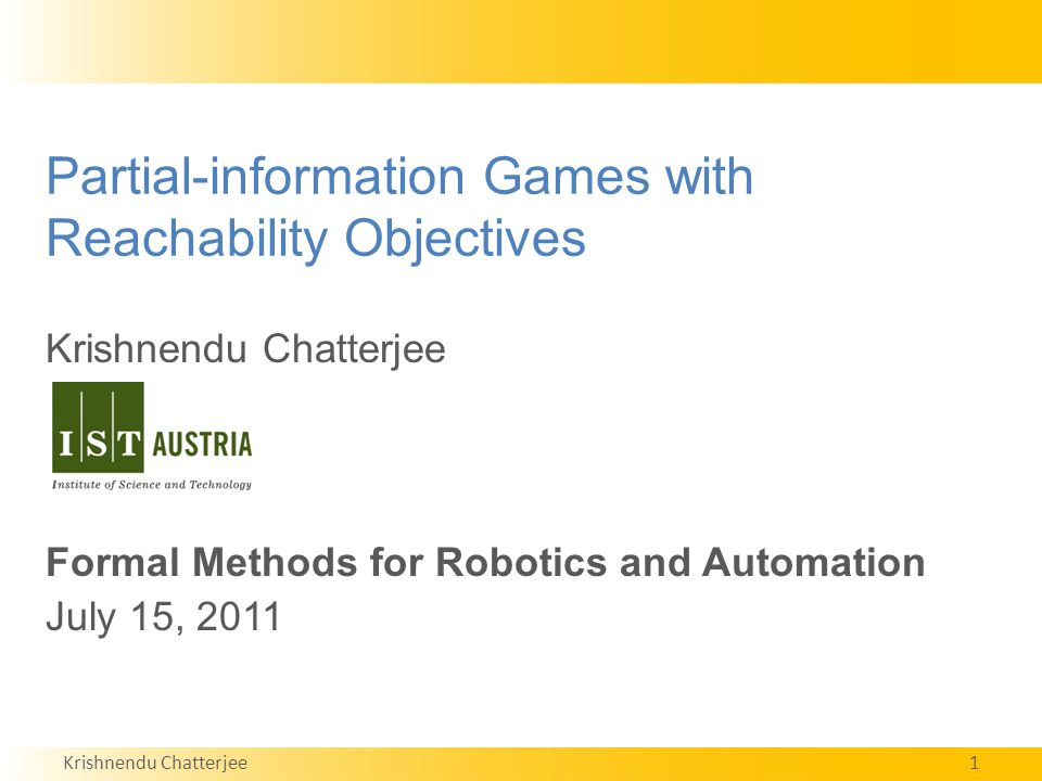 Krishnendu Chatterjee1 Partial-information Games with Reachability Objectives Krishnendu Chatterjee Formal Methods for Robotics and Automation July 15, 2011 TexPoint fonts used in EMF.
