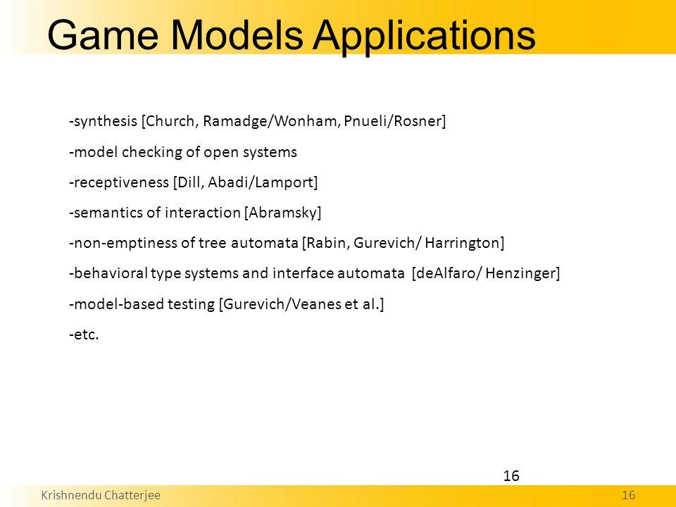 Krishnendu Chatterjee16 -synthesis [Church, Ramadge/Wonham, Pnueli/Rosner] -model checking of open systems -receptiveness [Dill, Abadi/Lamport] -semantics of interaction [Abramsky] -non-emptiness of tree automata [Rabin, Gurevich/ Harrington] -behavioral type systems and interface automata [deAlfaro/ Henzinger] -model-based testing [Gurevich/Veanes et al.] -etc.