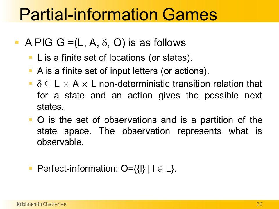 Krishnendu Chatterjee26 Partial-information Games  A PIG G =(L, A, , O) is as follows  L is a finite set of locations (or states).