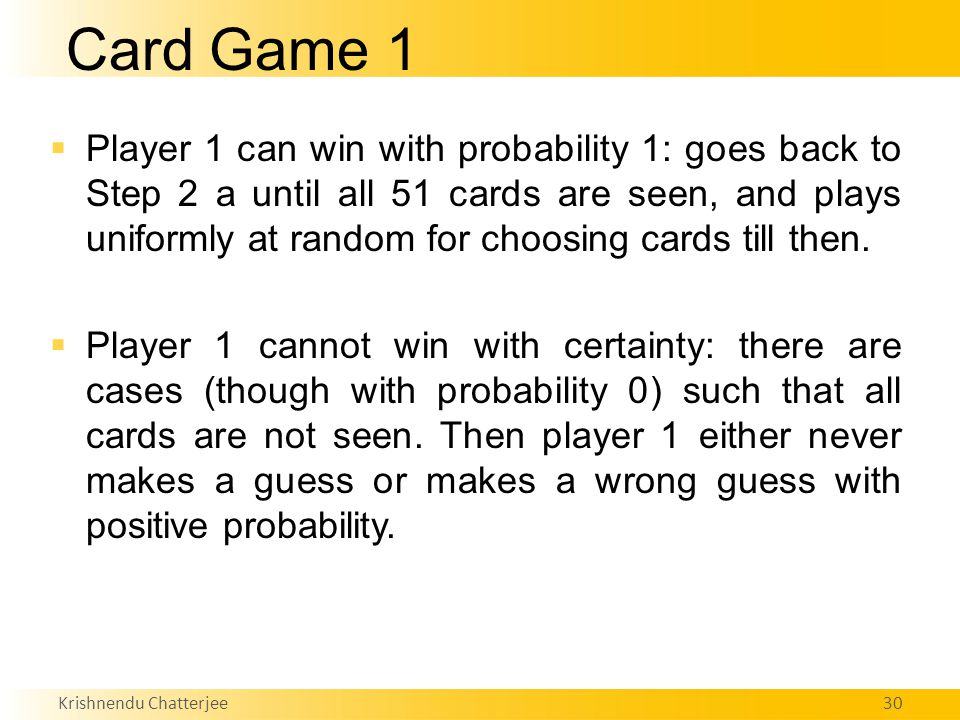 Krishnendu Chatterjee30 Card Game 1  Player 1 can win with probability 1: goes back to Step 2 a until all 51 cards are seen, and plays uniformly at random for choosing cards till then.