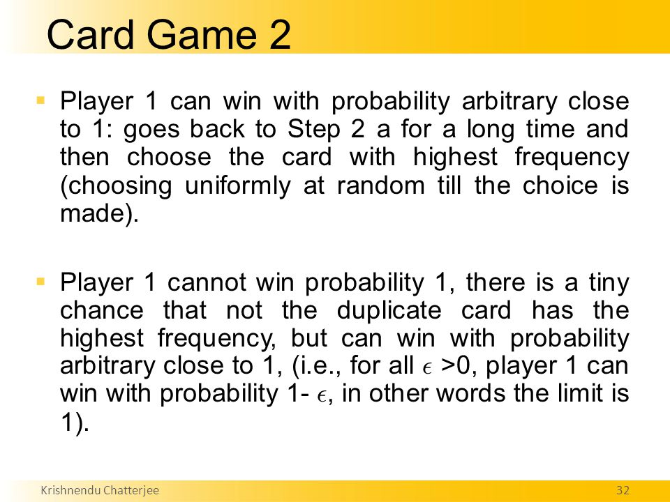 Krishnendu Chatterjee32 Card Game 2  Player 1 can win with probability arbitrary close to 1: goes back to Step 2 a for a long time and then choose the card with highest frequency (choosing uniformly at random till the choice is made).