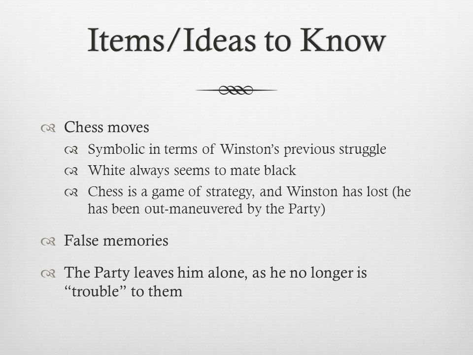 Items/Ideas to KnowItems/Ideas to Know  Chess moves  Symbolic in terms of Winston's previous struggle  White always seems to mate black  Chess is a game of strategy, and Winston has lost (he has been out-maneuvered by the Party)  False memories  The Party leaves him alone, as he no longer is trouble to them