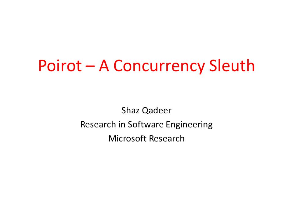 Poirot – A Concurrency Sleuth Shaz Qadeer Research in Software Engineering Microsoft Research