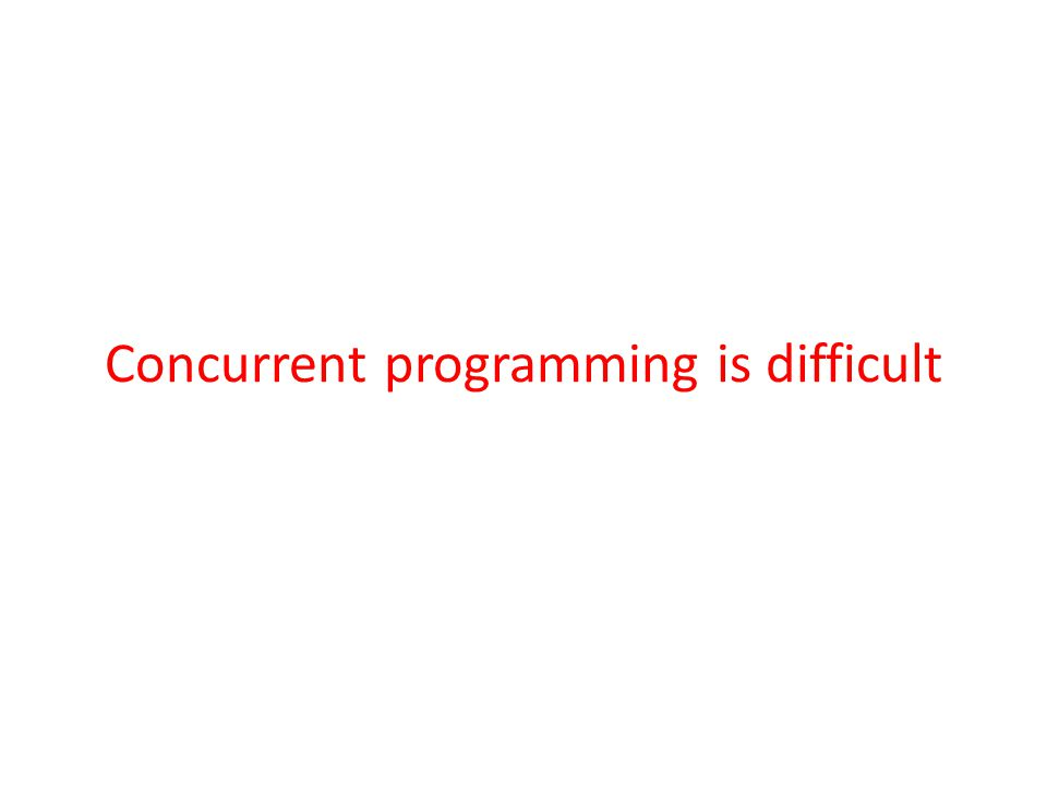 Concurrent programming is difficult