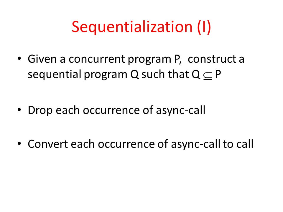 Sequentialization (I) Given a concurrent program P, construct a sequential program Q such that Q  P Drop each occurrence of async-call Convert each occurrence of async-call to call