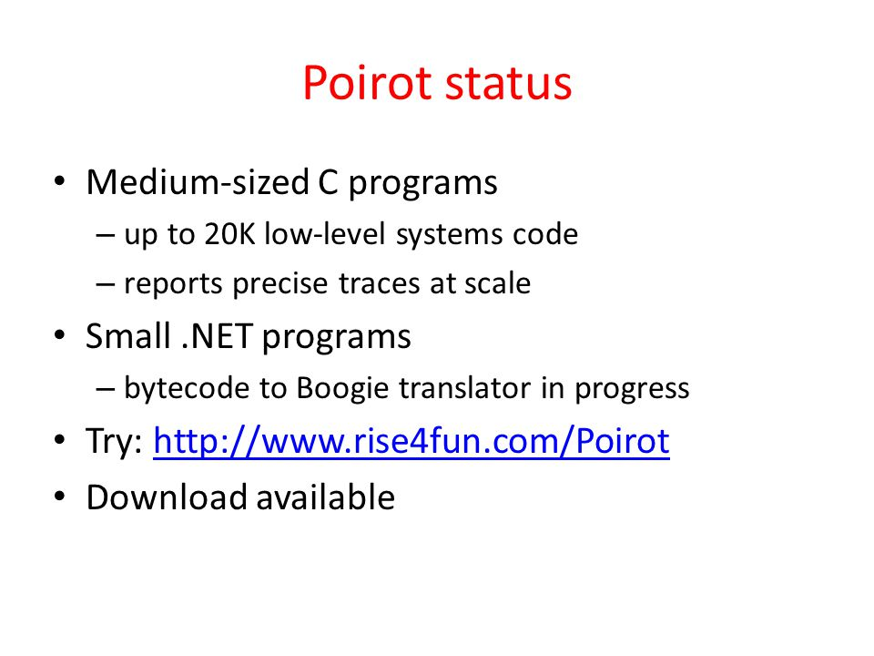 Poirot status Medium-sized C programs – up to 20K low-level systems code – reports precise traces at scale Small.NET programs – bytecode to Boogie translator in progress Try: http://www.rise4fun.com/Poirothttp://www.rise4fun.com/Poirot Download available