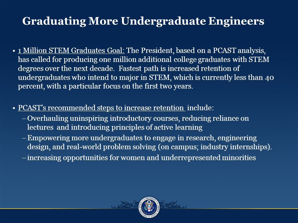 Graduating More Undergraduate Engineers 1 Million STEM Graduates Goal: The President, based on a PCAST analysis, has called for producing one million additional college graduates with STEM degrees over the next decade.