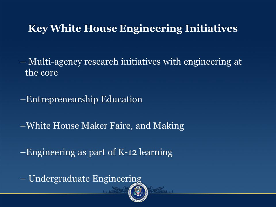 Key White House Engineering Initiatives – Multi-agency research initiatives with engineering at the core –Entrepreneurship Education –White House Maker Faire, and Making –Engineering as part of K-12 learning – Undergraduate Engineering