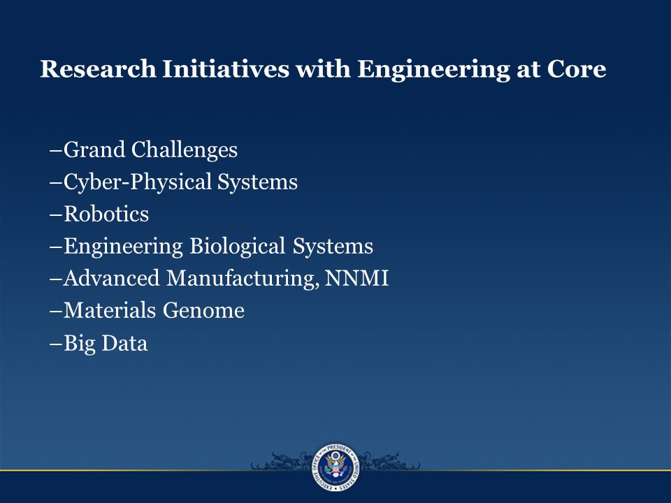 Research Initiatives with Engineering at Core –Grand Challenges –Cyber-Physical Systems –Robotics –Engineering Biological Systems –Advanced Manufacturing, NNMI –Materials Genome –Big Data