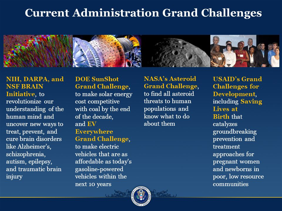 NASA's Asteroid Grand Challenge, to find all asteroid threats to human populations and know what to do about them USAID's Grand Challenges for Development, including Saving Lives at Birth that catalyzes groundbreaking prevention and treatment approaches for pregnant women and newborns in poor, low resource communities NIH, DARPA, and NSF BRAIN Initiative, to revolutionize our understanding of the human mind and uncover new ways to treat, prevent, and cure brain disorders like Alzheimer's, schizophrenia, autism, epilepsy, and traumatic brain injury DOE SunShot Grand Challenge, to make solar energy cost competitive with coal by the end of the decade, and EV Everywhere Grand Challenge, to make electric vehicles that are as affordable as today s gasoline-powered vehicles within the next 10 years Current Administration Grand Challenges