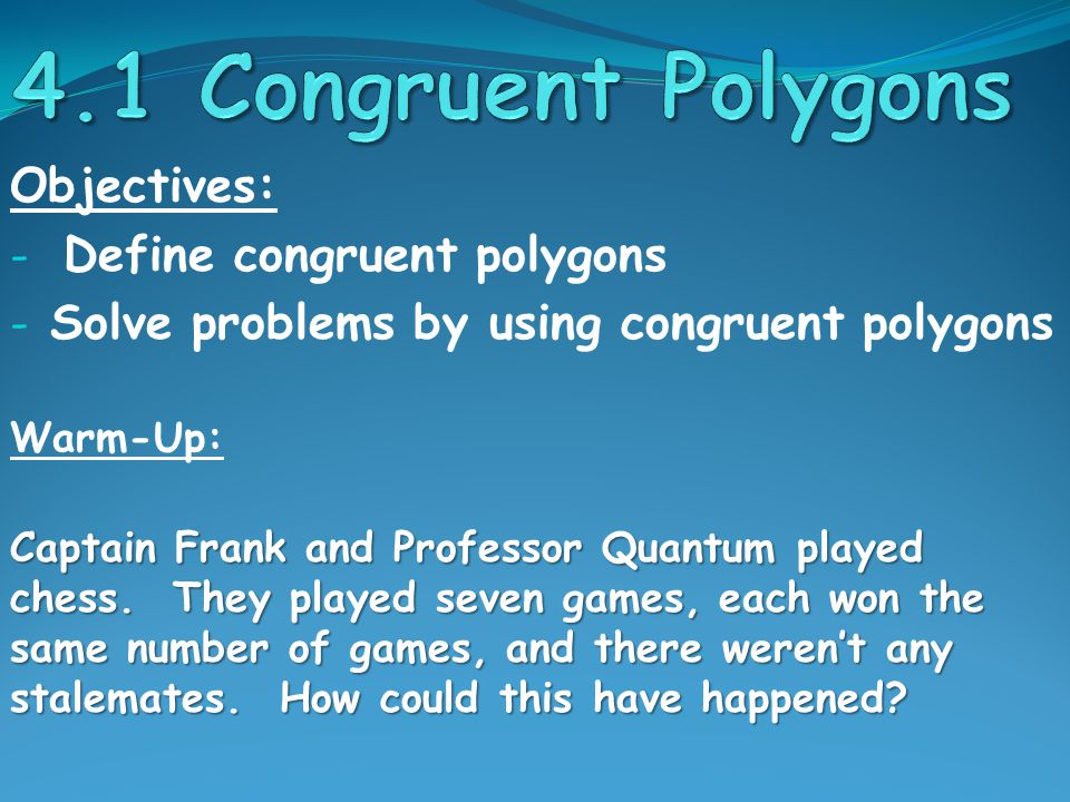 Objectives: - Define congruent polygons - Solve problems by using congruent polygons Warm-Up: Captain Frank and Professor Quantum played chess.