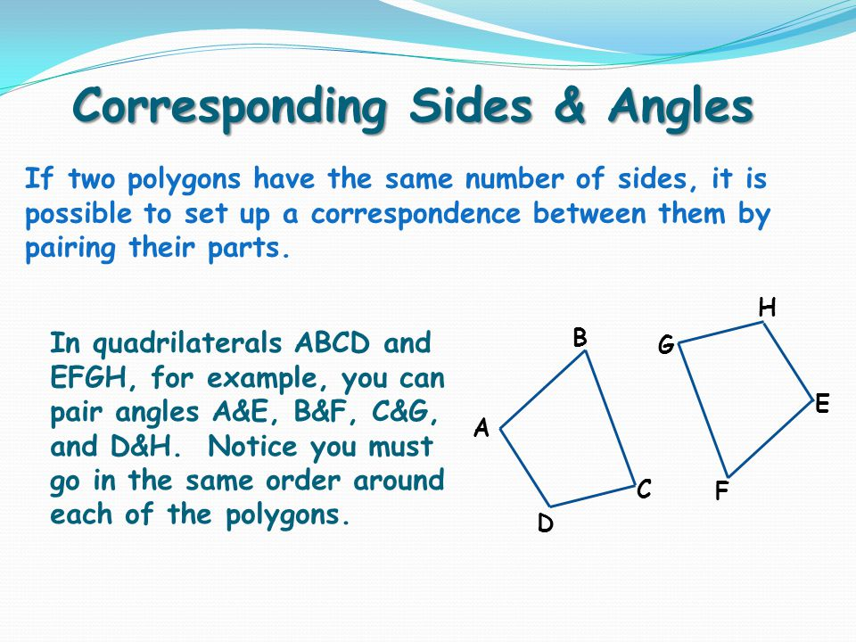Corresponding Sides & Angles If two polygons have the same number of sides, it is possible to set up a correspondence between them by pairing their parts.