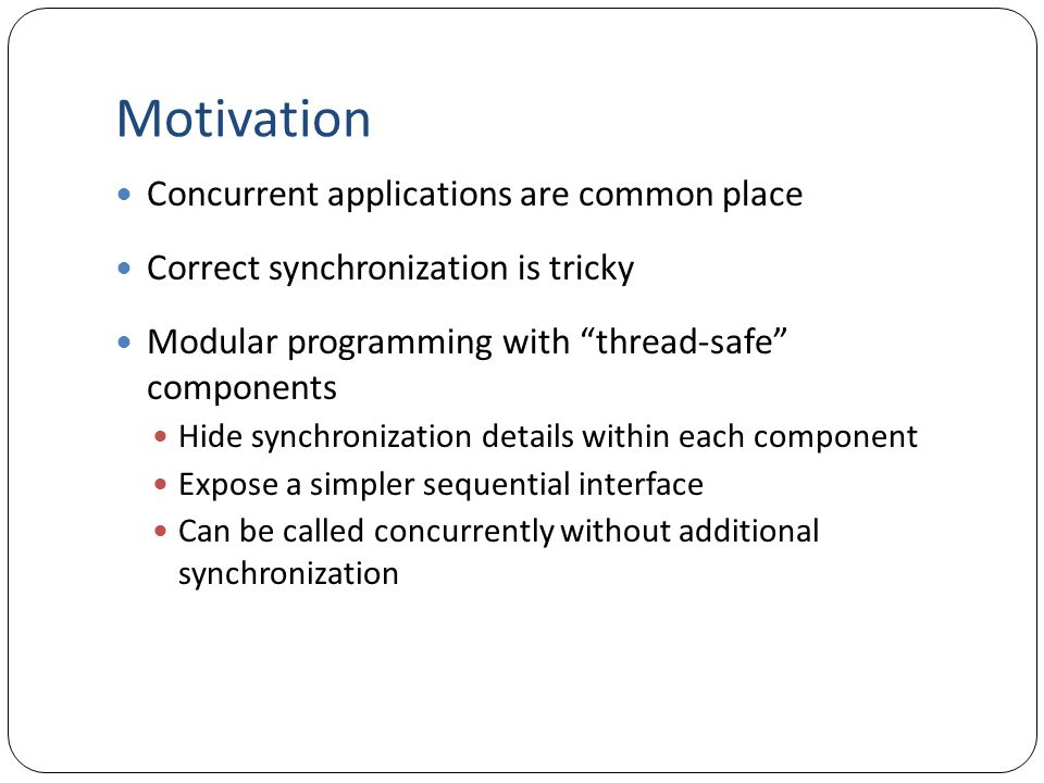Motivation Concurrent applications are common place Correct synchronization is tricky Modular programming with thread-safe components Hide synchronization details within each component Expose a simpler sequential interface Can be called concurrently without additional synchronization