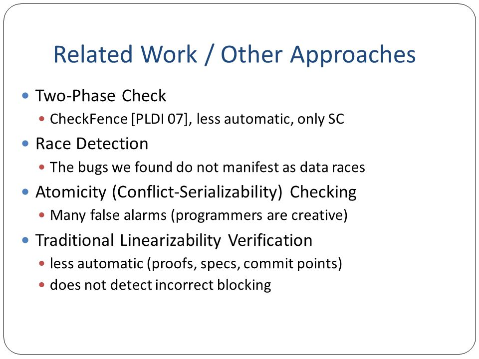 Related Work / Other Approaches Two-Phase Check CheckFence [PLDI 07], less automatic, only SC Race Detection The bugs we found do not manifest as data races Atomicity (Conflict-Serializability) Checking Many false alarms (programmers are creative) Traditional Linearizability Verification less automatic (proofs, specs, commit points) does not detect incorrect blocking