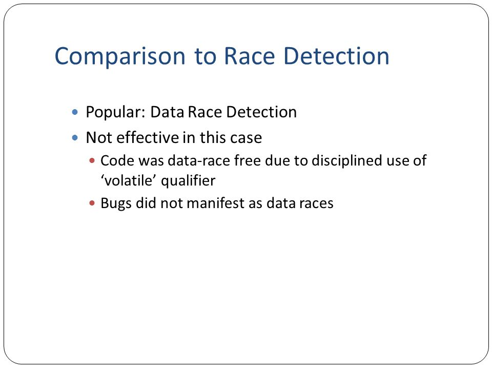 Comparison to Race Detection Popular: Data Race Detection Not effective in this case Code was data-race free due to disciplined use of 'volatile' qualifier Bugs did not manifest as data races