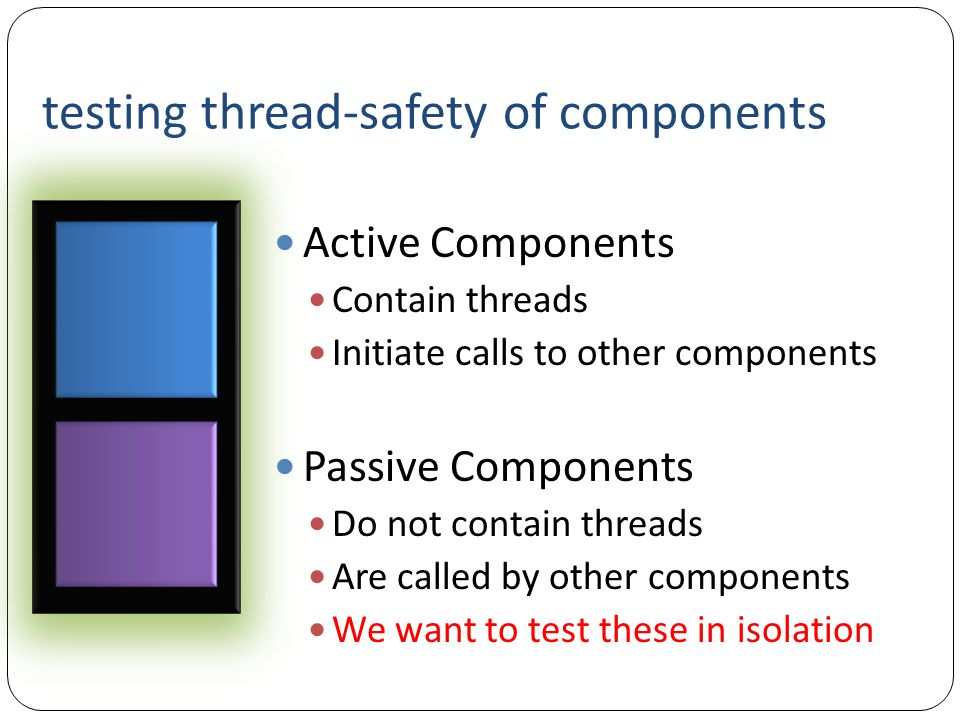testing thread-safety of components Active Components Contain threads Initiate calls to other components Passive Components Do not contain threads Are called by other components We want to test these in isolation