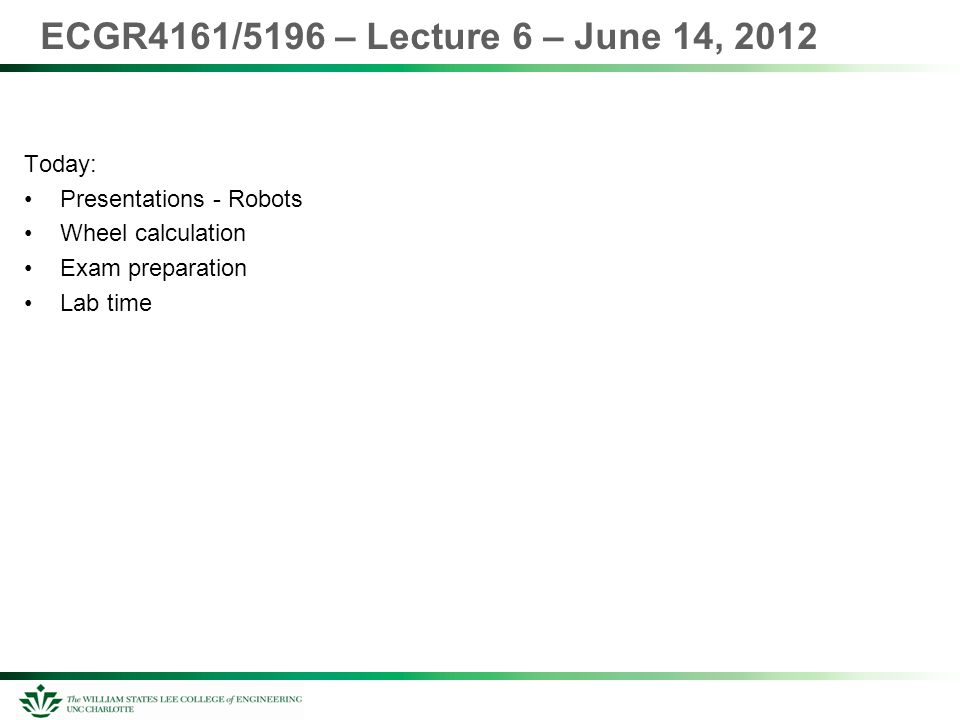 ECGR4161/5196 – Lecture 6 – June 14, 2012 Today: Presentations - Robots Wheel calculation Exam preparation Lab time