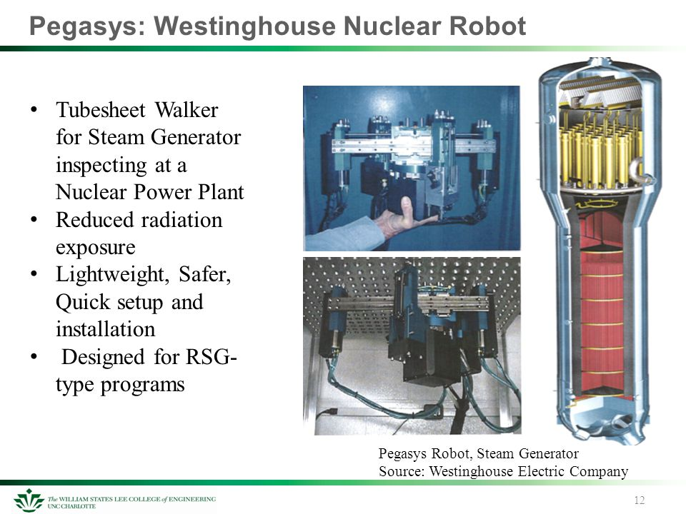 Pegasys: Westinghouse Nuclear Robot 12 Pegasys Robot, Steam Generator Source: Westinghouse Electric Company Tubesheet Walker for Steam Generator inspecting at a Nuclear Power Plant Reduced radiation exposure Lightweight, Safer, Quick setup and installation Designed for RSG- type programs
