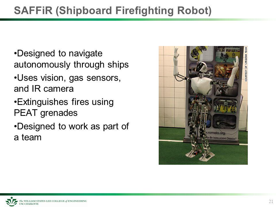 SAFFiR (Shipboard Firefighting Robot) Designed to navigate autonomously through ships Uses vision, gas sensors, and IR camera Extinguishes fires using
