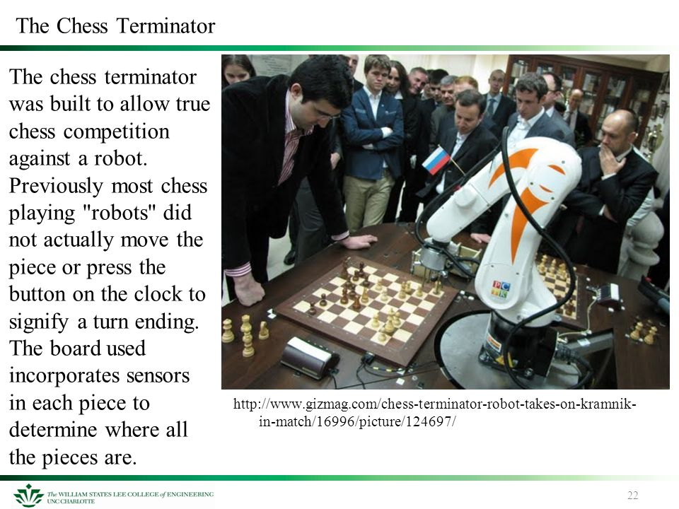 22 The Chess Terminator The chess terminator was built to allow true chess competition against a robot. Previously most chess playing