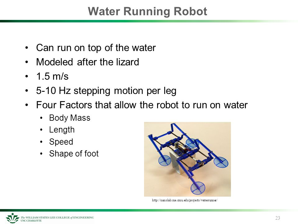 Water Running Robot Can run on top of the water Modeled after the lizard 1.5 m/s 5-10 Hz stepping motion per leg Four Factors that allow the robot to run on water Body Mass Length Speed Shape of foot 23 http://nanolab.me.cmu.edu/projects/waterrunner/