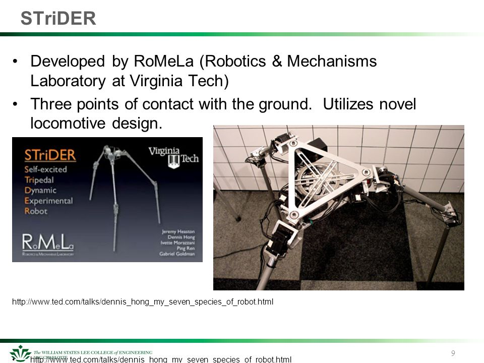 STriDER Developed by RoMeLa (Robotics & Mechanisms Laboratory at Virginia Tech) Three points of contact with the ground. Utilizes novel locomotive des