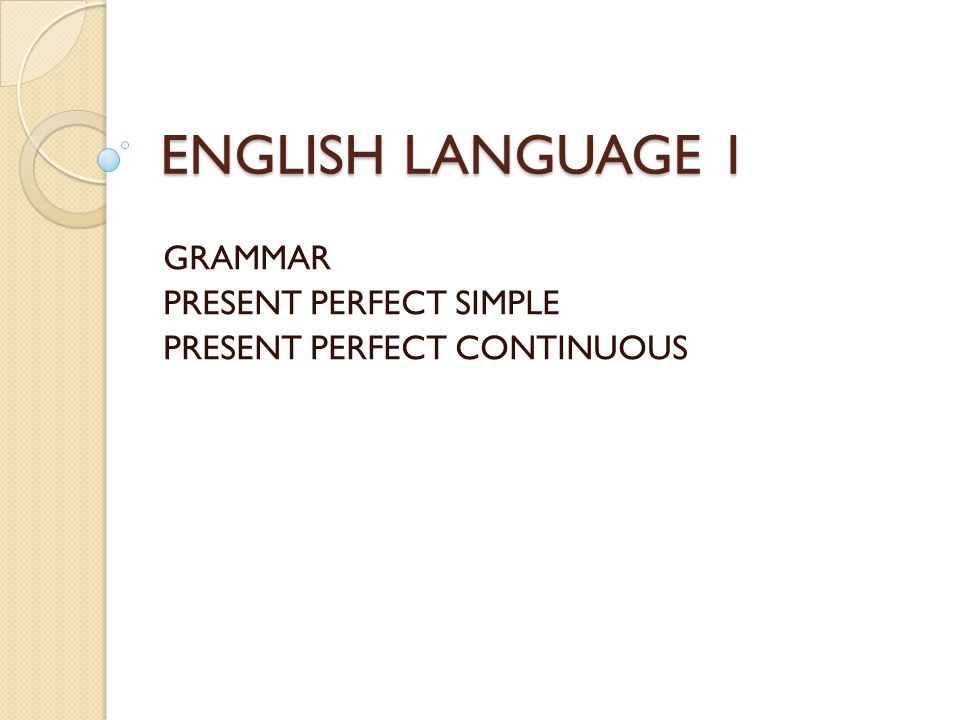 ENGLISH LANGUAGE 1 GRAMMAR PRESENT PERFECT SIMPLE PRESENT PERFECT CONTINUOUS