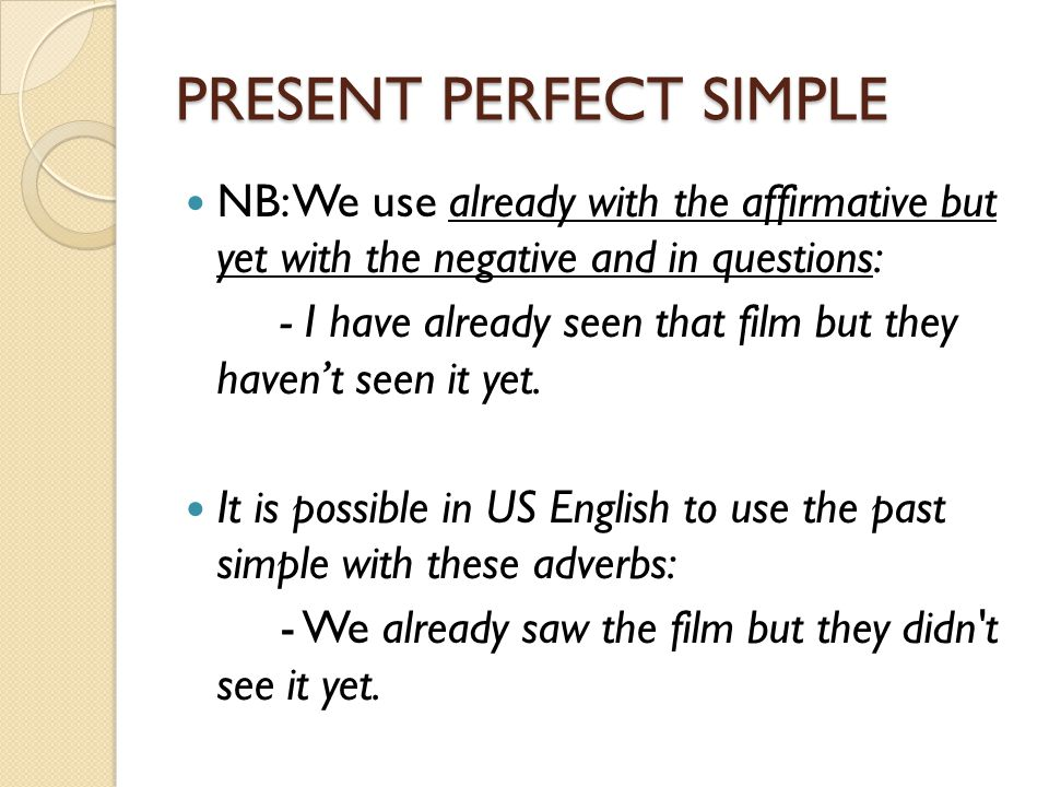 PRESENT PERFECT SIMPLE NB: We use already with the affirmative but yet with the negative and in questions: - I have already seen that film but they ha