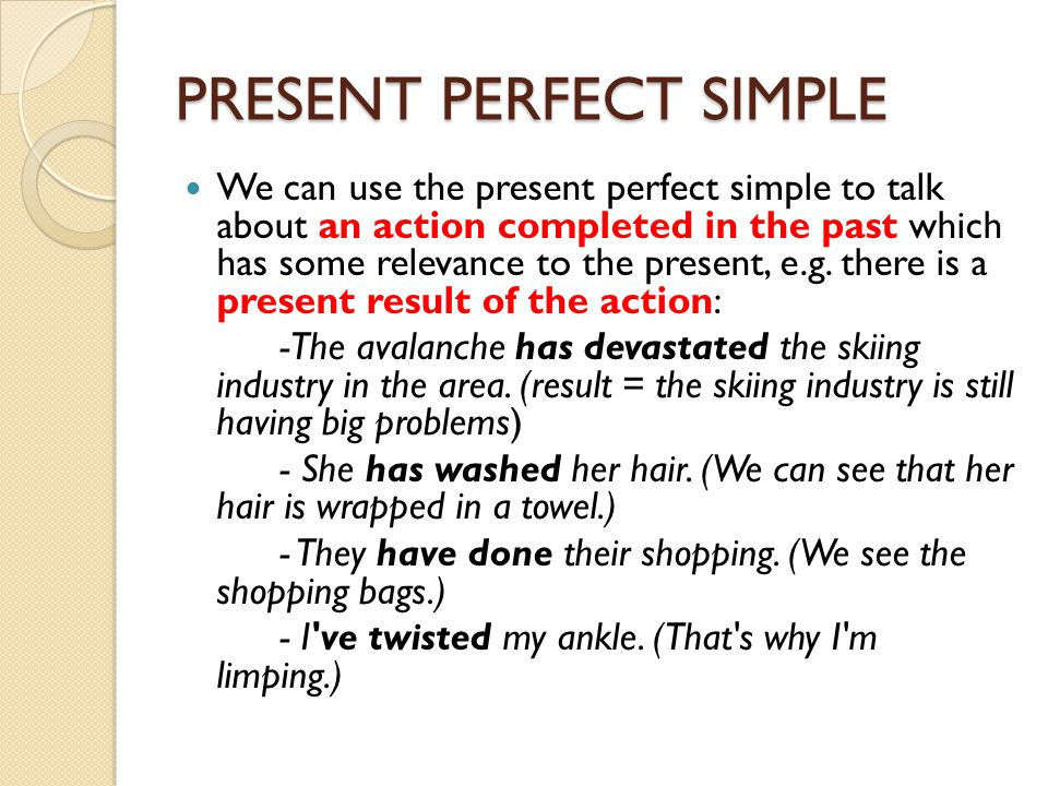 PRESENT PERFECT SIMPLE We can use the present perfect simple to talk about an action completed in the past which has some relevance to the present, e.