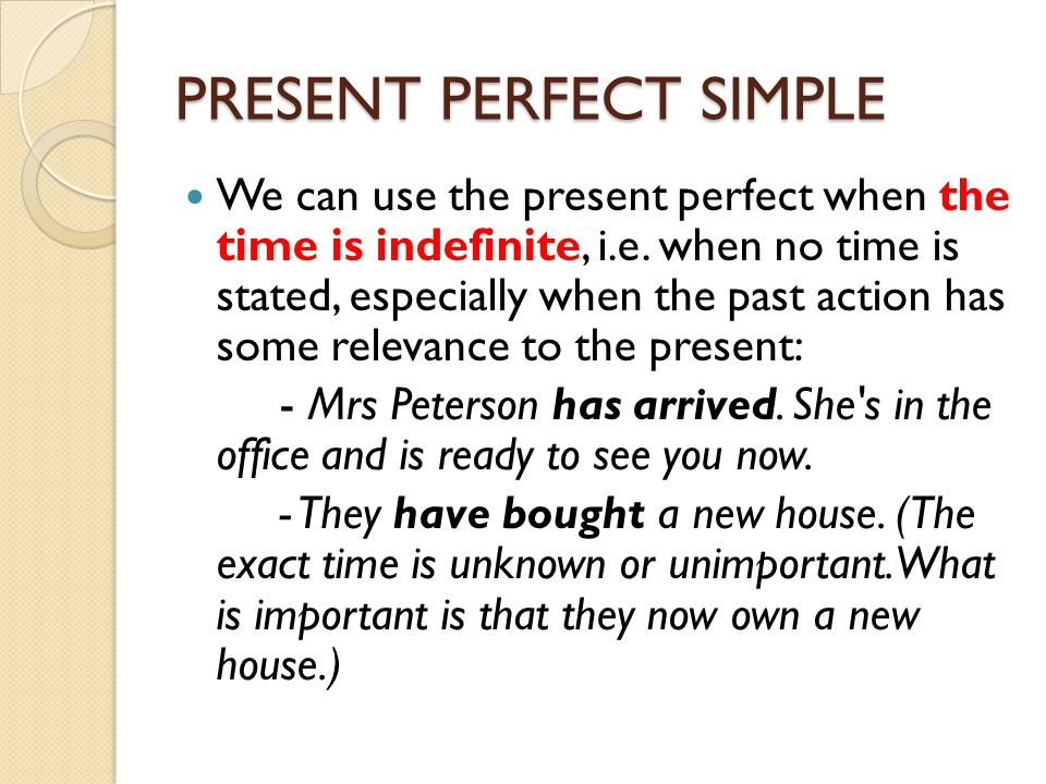PRESENT PERFECT SIMPLE We can use the present perfect when the time is indefinite, i.e. when no time is stated, especially when the past action has so