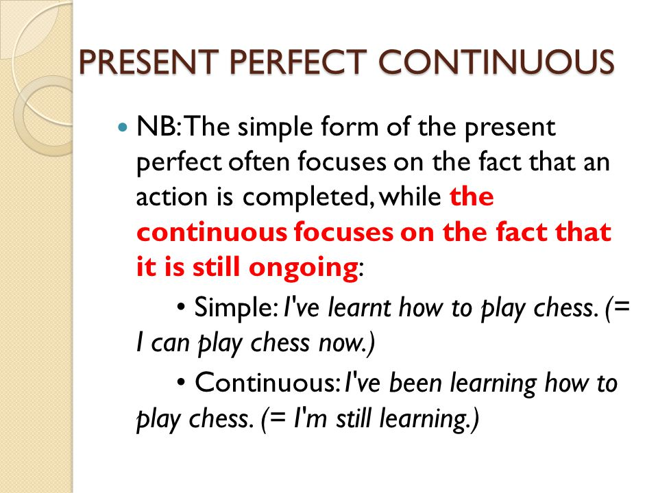 PRESENT PERFECT CONTINUOUS NB: The simple form of the present perfect often focuses on the fact that an action is completed, while the continuous focu