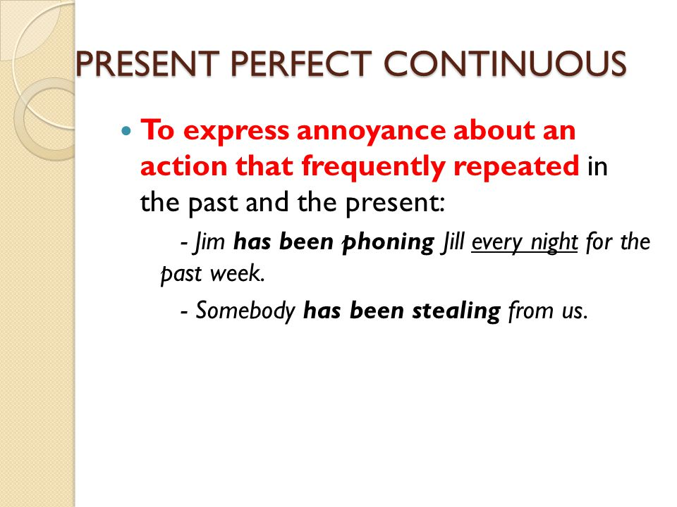 PRESENT PERFECT CONTINUOUS To express annoyance about an action that frequently repeated in the past and the present: - Jim has been phoning Jill ever