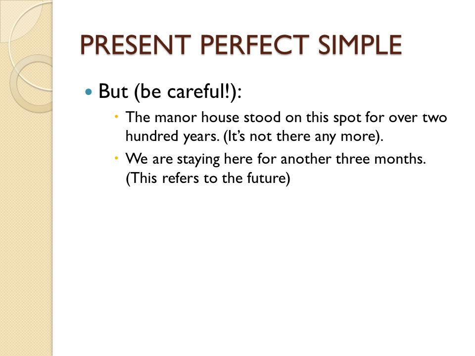 PRESENT PERFECT SIMPLE But (be careful!):  The manor house stood on this spot for over two hundred years. (It's not there any more).  We are staying