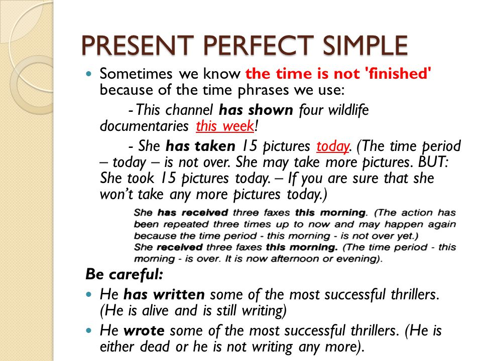 PRESENT PERFECT SIMPLE Sometimes we know the time is not 'finished' because of the time phrases we use: - This channel has shown four wildlife documen