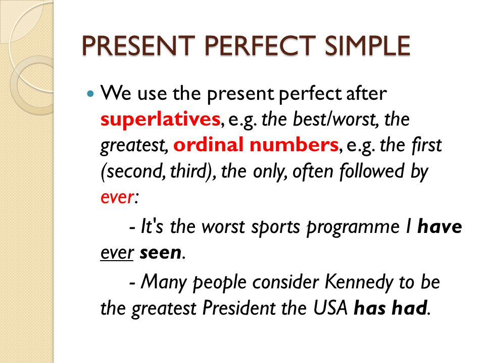 PRESENT PERFECT SIMPLE We use the present perfect after superlatives, e.g. the best/worst, the greatest, ordinal numbers, e.g. the first (second, thir