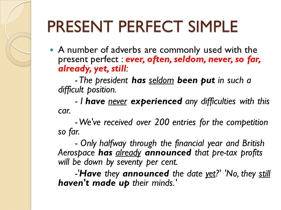 PRESENT PERFECT SIMPLE A number of adverbs are commonly used with the present perfect : ever, often, seldom, never, so far, already, yet, still: - The