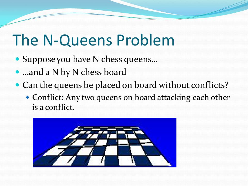 The N-Queens Problem Suppose you have N chess queens… …and a N by N chess board Can the queens be placed on board without conflicts? Conflict: Any two