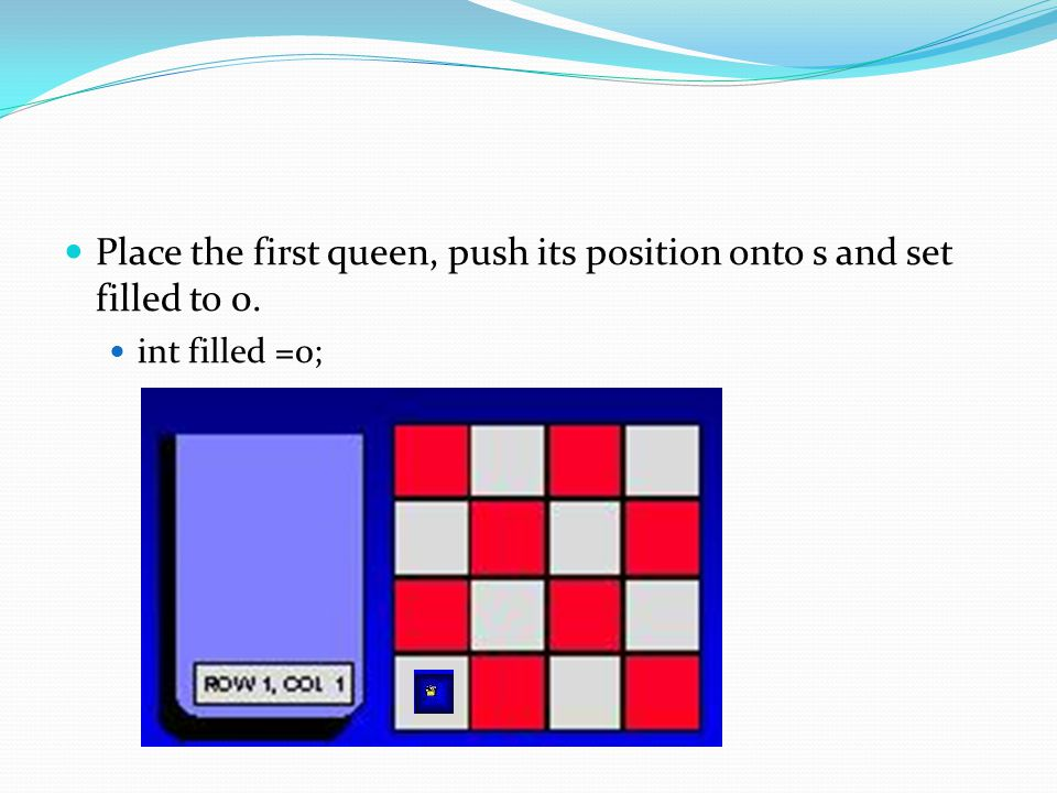 Place the first queen, push its position onto s and set filled to 0. int filled =0;