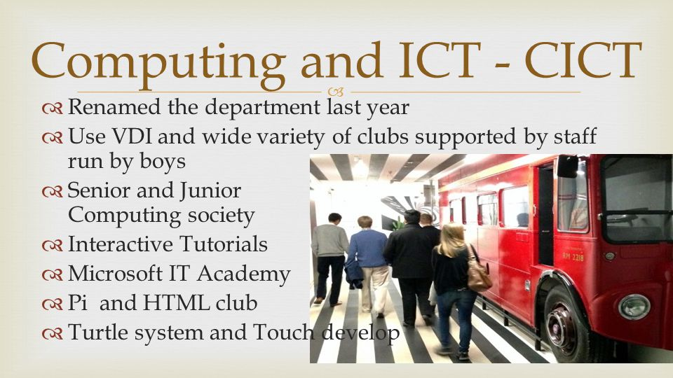   Renamed the department last year  Use VDI and wide variety of clubs supported by staff run by boys  Senior and Junior Computing society  Interactive Tutorials  Microsoft IT Academy  Pi and HTML club  Turtle system and Touch develop Computing and ICT - CICT