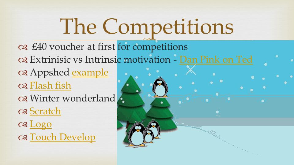   £40 voucher at first for competitions  Extrinisic vs Intrinsic motivation - Dan Pink on TedDan Pink on Ted  Appshed exampleexample  Flash fish Flash fish  Winter wonderland  Scratch Scratch  Logo Logo  Touch Develop Touch Develop The Competitions