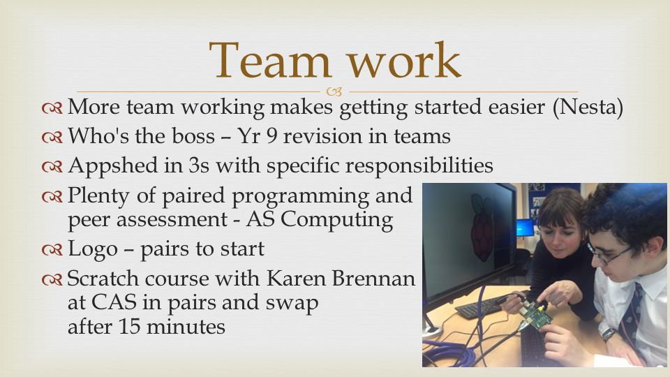   More team working makes getting started easier (Nesta)  Who s the boss – Yr 9 revision in teams  Appshed in 3s with specific responsibilities  Plenty of paired programming and peer assessment - AS Computing  Logo – pairs to start  Scratch course with Karen Brennan at CAS in pairs and swap after 15 minutes Team work