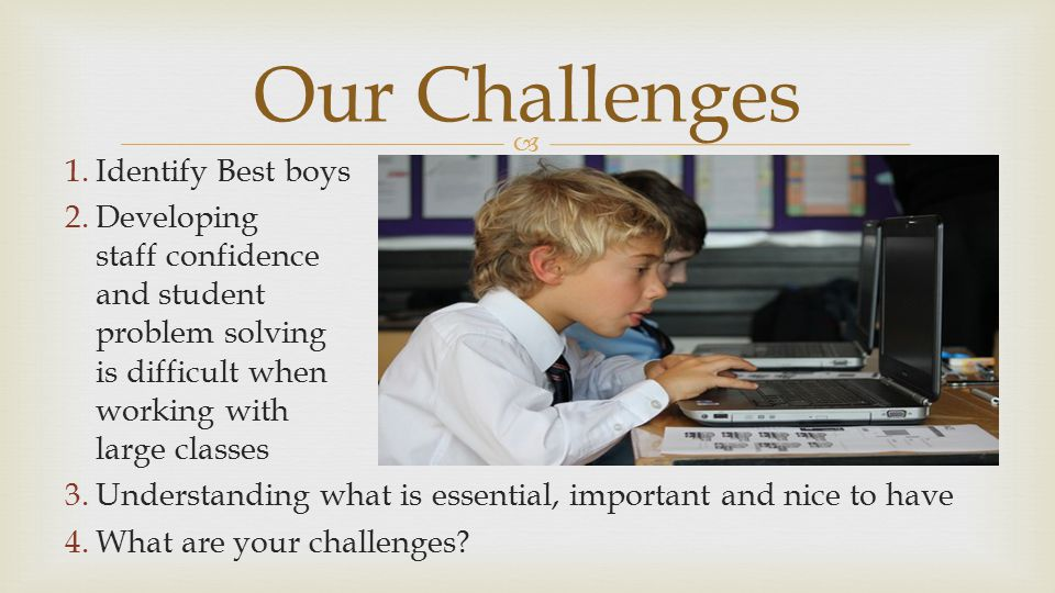  1.Identify Best boys 2.Developing staff confidence and student problem solving is difficult when working with large classes 3.Understanding what is essential, important and nice to have 4.What are your challenges.