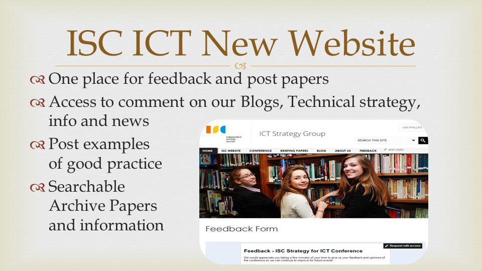   One place for feedback and post papers  Access to comment on our Blogs, Technical strategy, info and news  Post examples of good practice  Searchable Archive Papers and information ISC ICT New Website